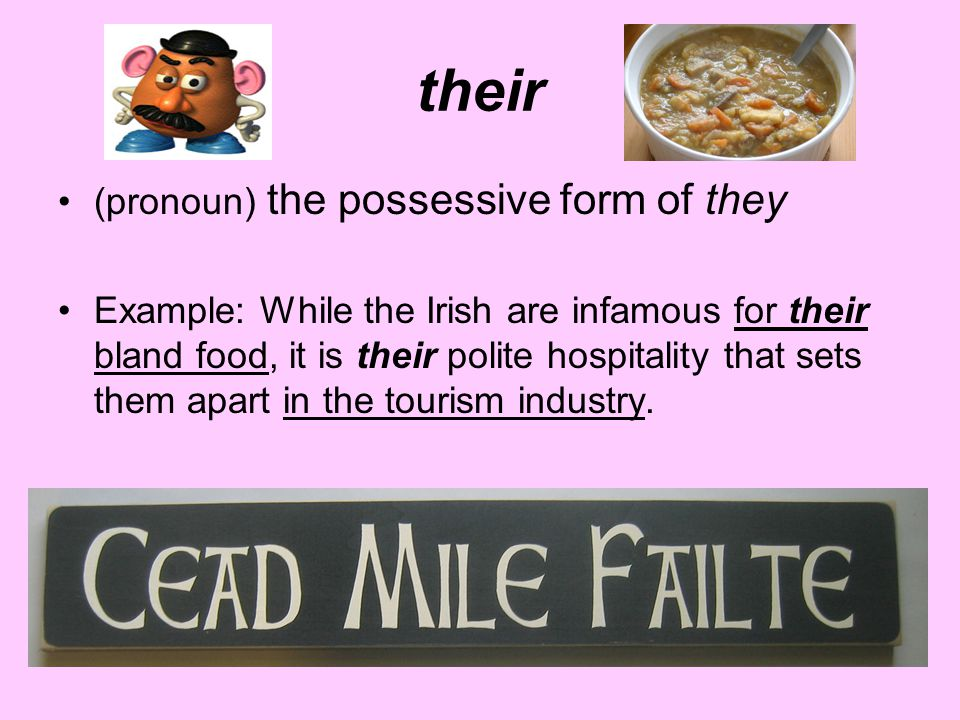their (pronoun) the possessive form of they Example: While the Irish are infamous for their bland food, it is their polite hospitality that sets them
