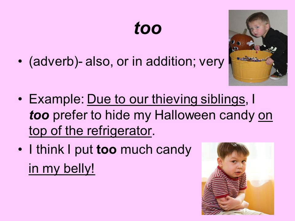 too (adverb)- also, or in addition; very Example: Due to our thieving siblings, I too prefer to hide my Halloween candy on top of the refrigerator. I