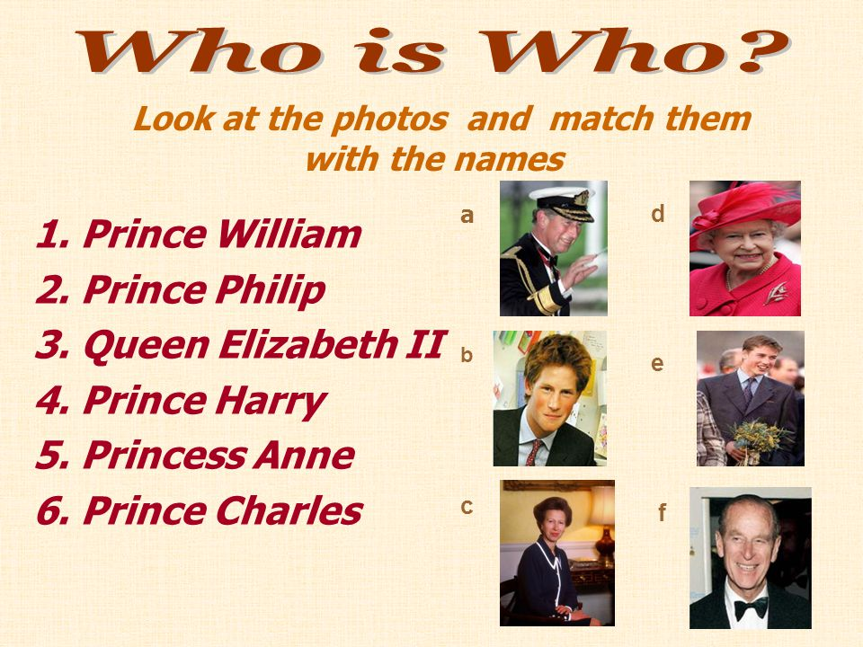 1. Prince William 2. Prince Philip 3. Queen Elizabeth II 4. Prince Harry 5. Princess Anne 6. Prince Charles Look at the photos and match them with the