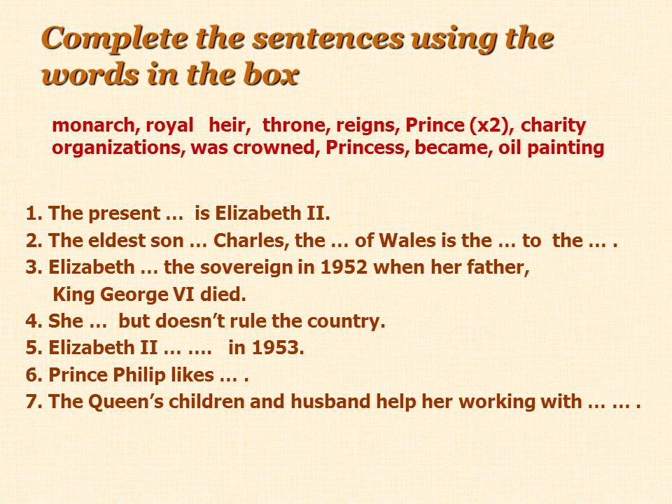 Complete the sentences using the words in the box 1. The present … is Elizabeth II. 2. The eldest son … Charles, the … of Wales is the … to the …. 3.
