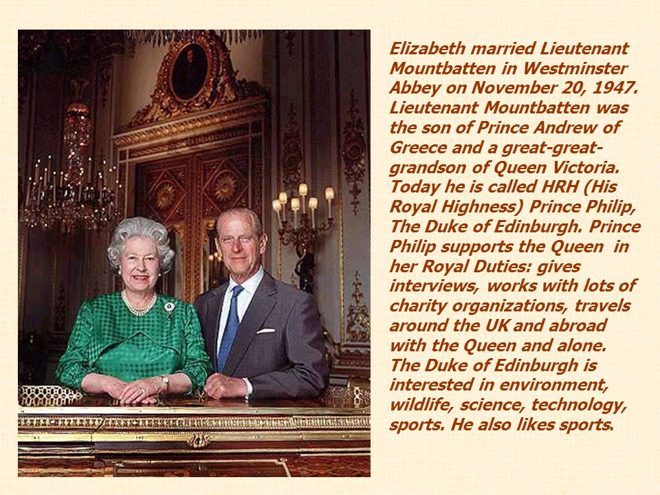 Elizabeth married Lieutenant Mountbatten in Westminster Abbey on November 20, 1947. Lieutenant Mountbatten was the son of Prince Andrew of Greece and