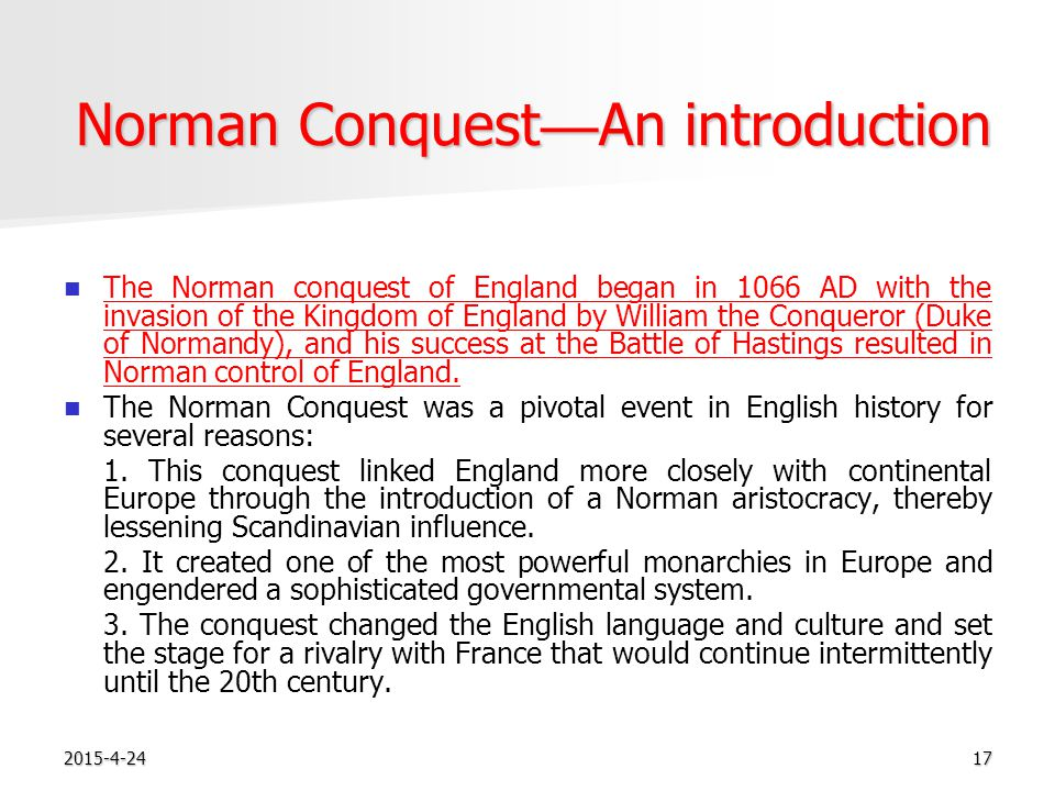 2015-4-2417 Norman Conquest — An introduction The Norman conquest of England began in 1066 AD with the invasion of the Kingdom of England by William the Conqueror (Duke of Normandy), and his success at the Battle of Hastings resulted in Norman control of England.