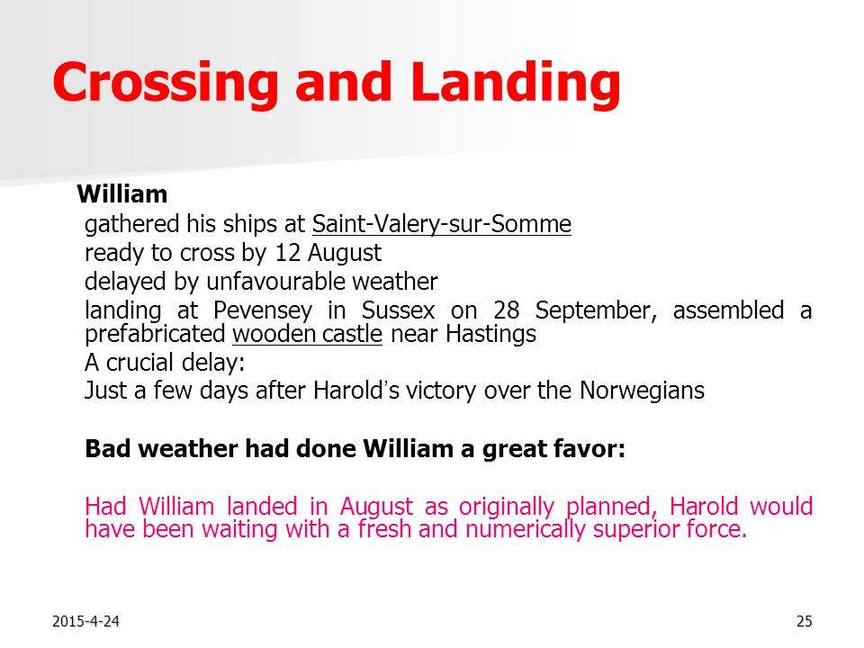 2015-4-2425 Crossing and Landing William gathered his ships at Saint-Valery-sur-Somme ready to cross by 12 August delayed by unfavourable weather landing at Pevensey in Sussex on 28 September, assembled a prefabricated wooden castle near Hastings A crucial delay: Just a few days after Harold ' s victory over the Norwegians Bad weather had done William a great favor: Had William landed in August as originally planned, Harold would have been waiting with a fresh and numerically superior force.