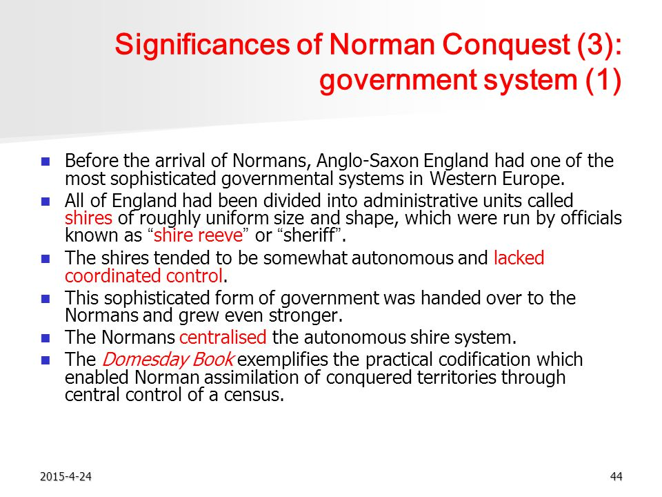 2015-4-2444 Significances of Norman Conquest (3): government system (1) Before the arrival of Normans, Anglo-Saxon England had one of the most sophisticated governmental systems in Western Europe.