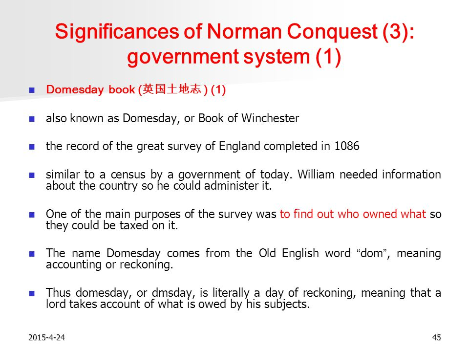 2015-4-2445 Significances of Norman Conquest (3): government system (1) Domesday book ( 英国土地志 ) (1) also known as Domesday, or Book of Winchester the record of the great survey of England completed in 1086 similar to a census by a government of today.