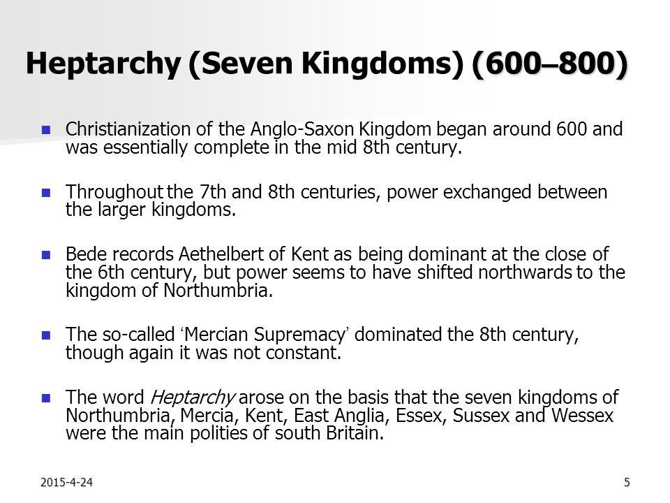2015-4-245 (600 – 800) Heptarchy (Seven Kingdoms) (600 – 800) Christianization of the Anglo-Saxon Kingdom began around 600 and was essentially complete in the mid 8th century.