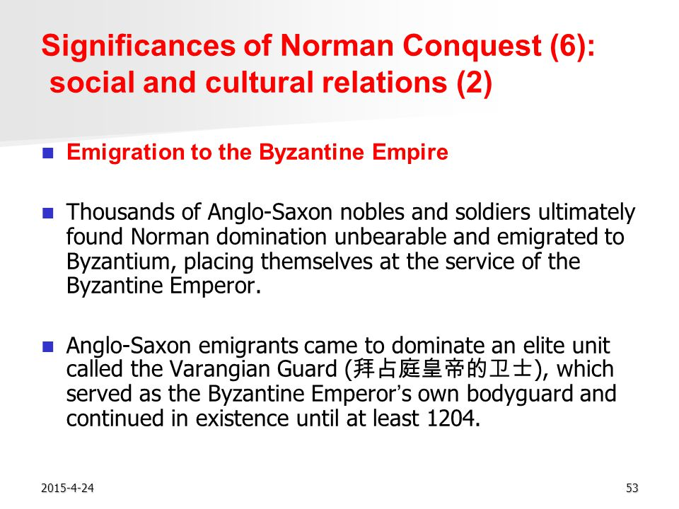 2015-4-2453 Significances of Norman Conquest (6): social and cultural relations (2) Emigration to the Byzantine Empire Thousands of Anglo-Saxon nobles and soldiers ultimately found Norman domination unbearable and emigrated to Byzantium, placing themselves at the service of the Byzantine Emperor.