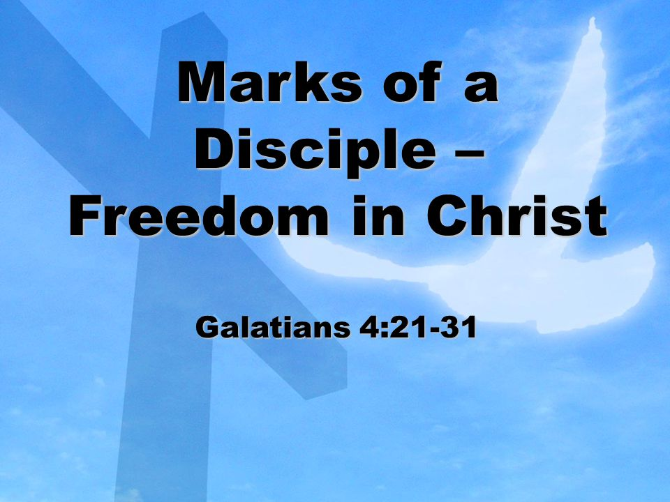Marks of a Disciple – Freedom in Christ Galatians 4:21-31