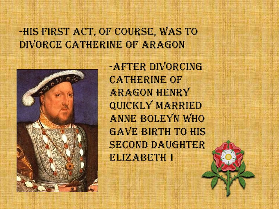 -HIS FIRST ACT, OF COURSE, WAS TO DIVORCE CATHERINE OF ARAGON -AFTER DIVORCING CATHERINE OF ARAGON HENRY QUICKLY MARRIED ANNE BOLEYN WHO GAVE BIRTH TO HIS SECOND DAUGHTER ELIZABETH I