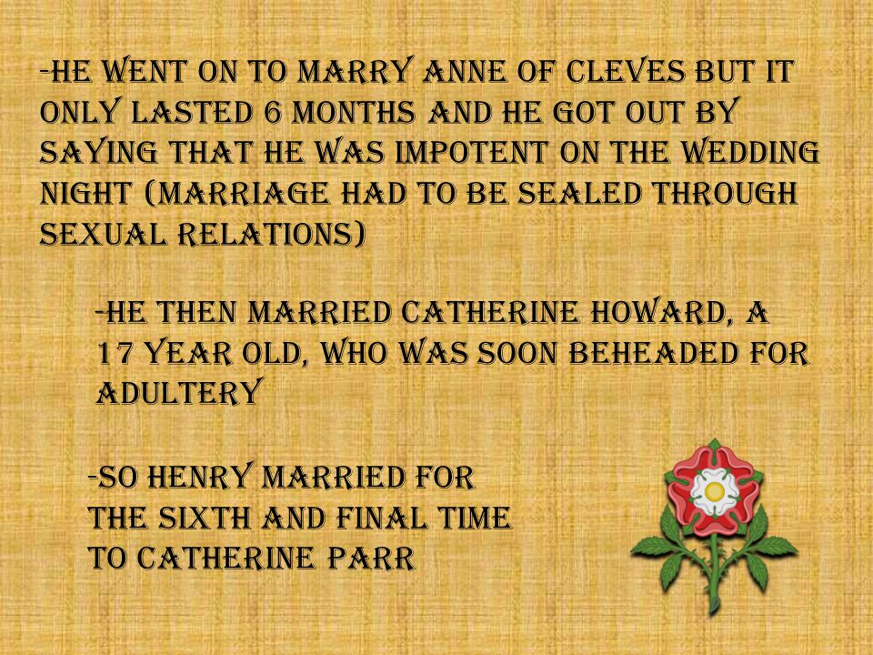 -HE THEN MARRIED CATHERINE HOWARD, A 17 YEAR OLD, WHO WAS SOON BEHEADED FOR ADULTERY -SO HENRY MARRIED FOR THE SIXTH AND FINAL TIME TO CATHERINE PARR -HE WENT ON TO MARRY ANNE OF CLEVES BUT IT ONLY LASTED 6 MOnTHS AND HE GOT OUT BY SAYING THAT HE WAS IMPOTENT ON THE WEDDING NIGHT (MARRIAGE HAD TO BE SEALED THROUGH SEXUAL RELATIONS)