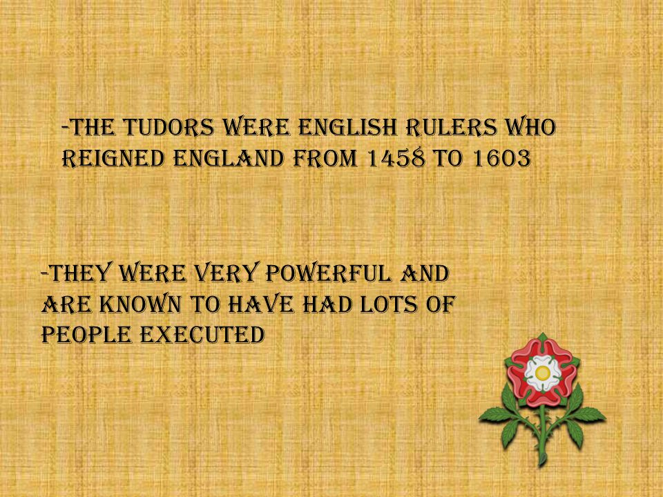 -THE TUDORS WERE ENGLISH RULERS WHO REIGNED ENGLAND FROM 1458 TO 1603 -They were very powerful and are known to have had lots of people executed