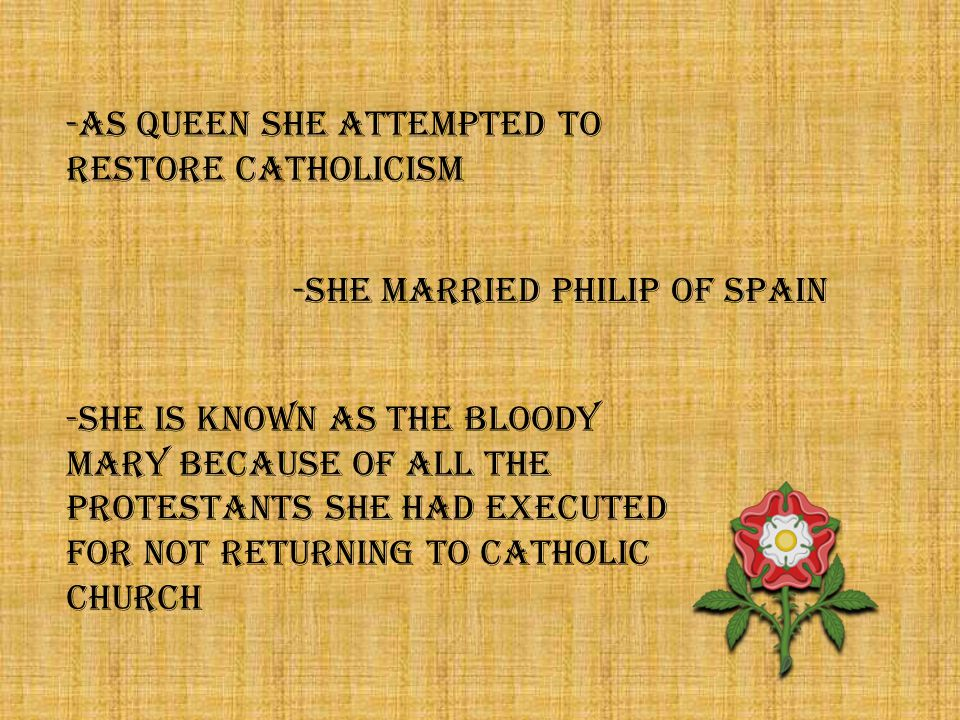 -as queen she attempted to restore catholicism -she married Philip of Spain -she is known as the Bloody Mary because of all the protestants she had executed for not returning to catholic church