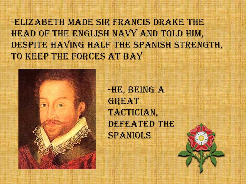 -ELIZABETH MADE SIR FRANCIS DRAKE THE HEAD OF THE ENGLISH NAVY AND TOLD HIM, DESPITE HAVING HALF THE spanish STRENGTH, TO KEEP THE FORCES AT BAY -HE, BEING A GREAT TACTICIAN, DEFEATED THE SPANIOLS