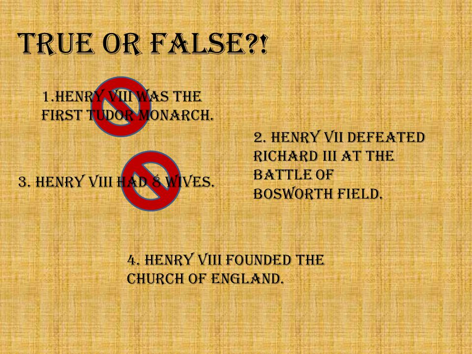 TRUE or FALSE . 1.Henry VIII was the first Tudor monarch.
