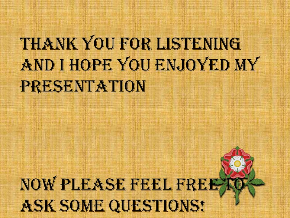 THANK YOU FOR LISTENING and I HOPE YOU ENJOYED MY PRESENTATION NOW PLEASE feel free to ask some questions!