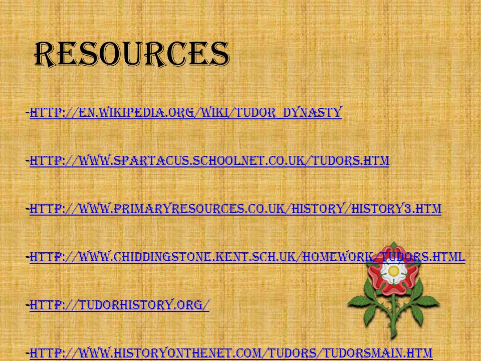 RESOURCES -http://en.wikipedia.org/wiki/Tudor_dynastyhttp://en.wikipedia.org/wiki/Tudor_dynasty -http://www.spartacus.schoolnet.co.uk/Tudors.htmhttp://www.spartacus.schoolnet.co.uk/Tudors.htm -http://www.primaryresources.co.uk/history/history3.htmhttp://www.primaryresources.co.uk/history/history3.htm -http://www.chiddingstone.kent.sch.uk/homework/Tudors.htmlhttp://www.chiddingstone.kent.sch.uk/homework/Tudors.html -http://tudorhistory.org/http://tudorhistory.org/ -http://www.historyonthenet.com/Tudors/tudorsmain.htmhttp://www.historyonthenet.com/Tudors/tudorsmain.htm -VARIOUS ESSAYS, PRESENTATIONS