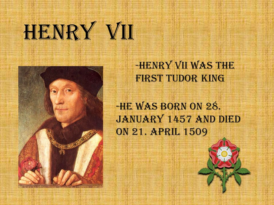 Henry VII -Henry VII was the first Tudor king -He was born on 28.