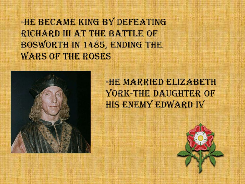 -He married elizabeth york-the daughter of his enemy edward iv -HE BECAME KING BY DEFEATING RICHARD III AT THE BATTLE OF BOSWORTH IN 1485, ending the wars of the roses