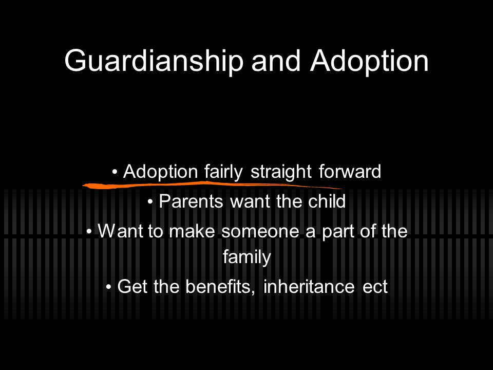 Guardianship and Adoption Adoption fairly straight forward Parents want the child Want to make someone a part of the family Get the benefits, inheritance ect