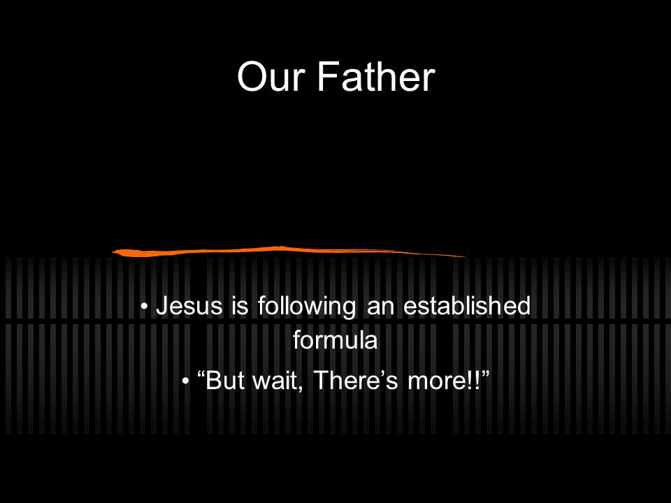 Our Father Jesus is following an established formula But wait, There's more!!
