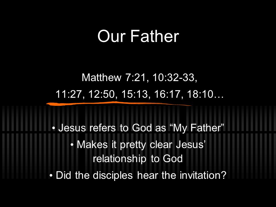 Our Father Matthew 7:21, 10:32-33, 11:27, 12:50, 15:13, 16:17, 18:10… Jesus refers to God as My Father Makes it pretty clear Jesus' relationship to God Did the disciples hear the invitation