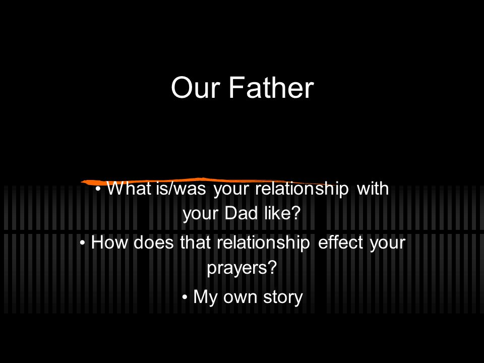 Our Father What is/was your relationship with your Dad like.