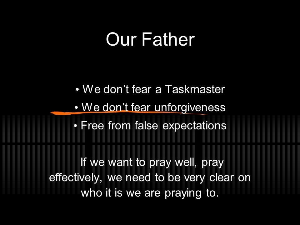Our Father We don't fear a Taskmaster We don't fear unforgiveness Free from false expectations If we want to pray well, pray effectively, we need to be very clear on who it is we are praying to.