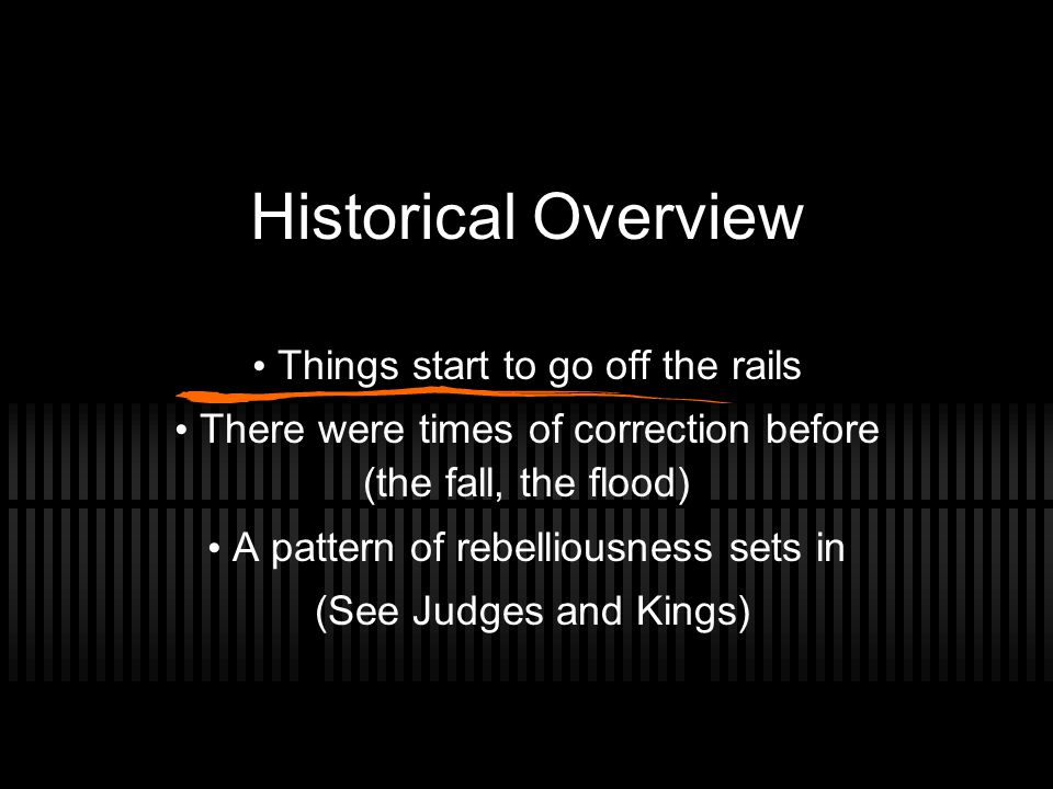 Historical Overview Things start to go off the rails There were times of correction before (the fall, the flood) A pattern of rebelliousness sets in (See Judges and Kings)
