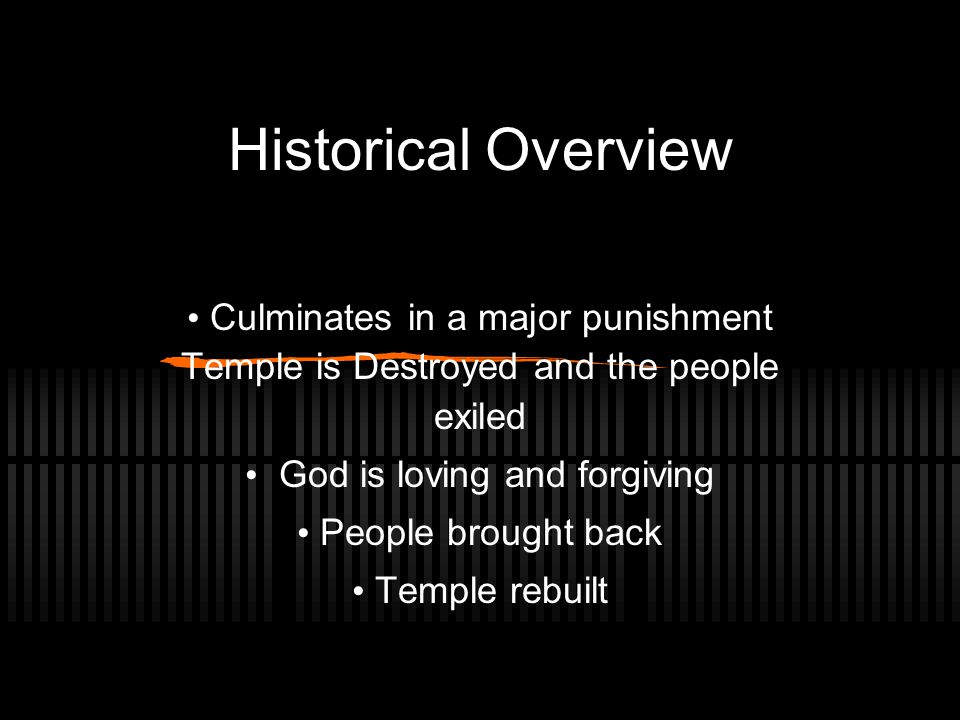 Historical Overview Culminates in a major punishment Temple is Destroyed and the people exiled God is loving and forgiving People brought back Temple rebuilt