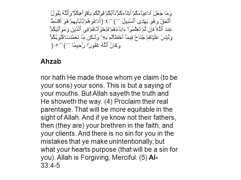 وَمَا جَعَلَ أَدۡعِيَآءَكُمۡ أَبۡنَآءَكُمۡۚ ذَٲلِكُمۡ قَوۡلُكُم بِأَفۡوَٲهِكُمۡۖ وَٱللَّهُ يَقُولُ ٱلۡحَقَّ وَهُوَ يَهۡدِى ٱلسَّبِيلَ (٤) ٱدۡعُوهُمۡ لِأَبَآٮِٕهِمۡ هُوَ أَقۡسَطُ عِندَ ٱللَّهِۚ فَإِن لَّمۡ تَعۡلَمُوٓاْ ءَابَآءَهُمۡ فَإِخۡوَٲنُڪُمۡ فِى ٱلدِّينِ وَمَوَٲلِيكُمۡۚ وَلَيۡسَ عَلَيۡڪُمۡ جُنَاحٌ۬ فِيمَآ أَخۡطَأۡتُم بِهِۦ وَلَـٰكِن مَّا تَعَمَّدَتۡ قُلُوبُكُمۡۚ وَڪَانَ ٱللَّهُ غَفُورً۬ا رَّحِيمًا (٥) Ahzab nor hath He made those whom ye claim (to be your sons) your sons.