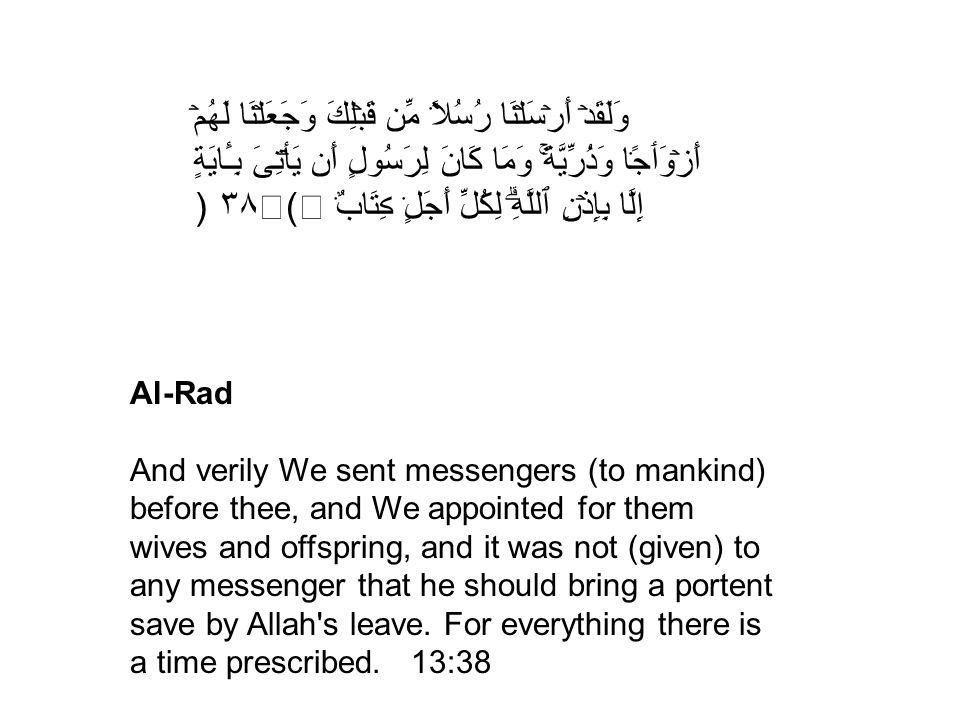 وَلَقَدۡ أَرۡسَلۡنَا رُسُلاً۬ مِّن قَبۡلِكَ وَجَعَلۡنَا لَهُمۡ أَزۡوَٲجً۬ا وَذُرِّيَّةً۬ۚ وَمَا كَانَ لِرَسُولٍ أَن يَأۡتِىَ بِـَٔايَةٍ إِلَّا بِإِذۡنِ ٱللَّهِۗ لِكُلِّ أَجَلٍ۬ ڪِتَابٌ۬ (٣٨) Al-Rad And verily We sent messengers (to mankind) before thee, and We appointed for them wives and offspring, and it was not (given) to any messenger that he should bring a portent save by Allah s leave.