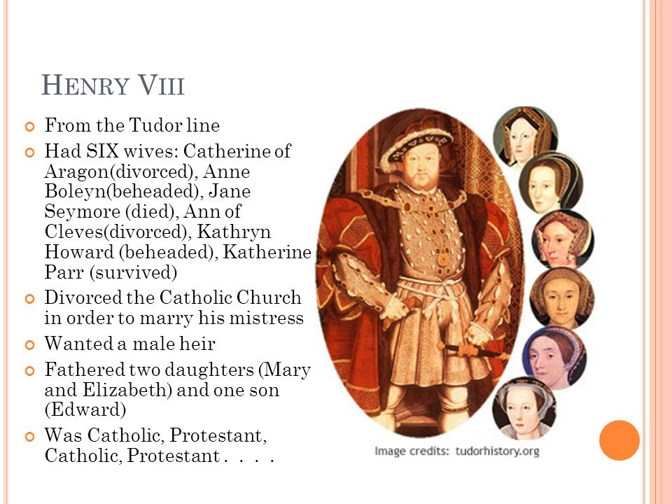 H ENRY V III From the Tudor line Had SIX wives: Catherine of Aragon(divorced), Anne Boleyn(beheaded), Jane Seymore (died), Ann of Cleves(divorced), Kathryn Howard (beheaded), Katherine Parr (survived) Divorced the Catholic Church in order to marry his mistress Wanted a male heir Fathered two daughters (Mary and Elizabeth) and one son (Edward) Was Catholic, Protestant, Catholic, Protestant....