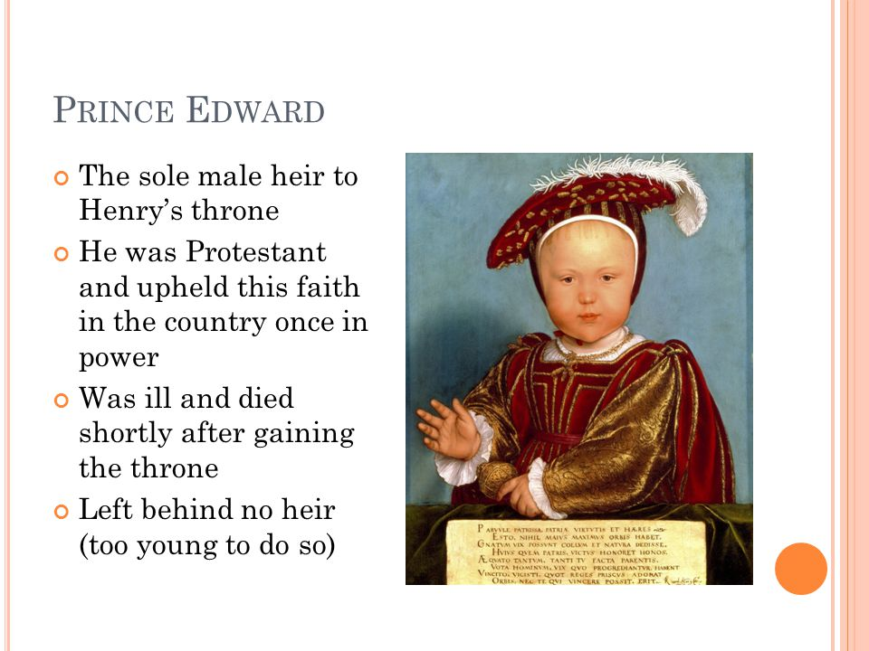 P RINCE E DWARD The sole male heir to Henry's throne He was Protestant and upheld this faith in the country once in power Was ill and died shortly after gaining the throne Left behind no heir (too young to do so)