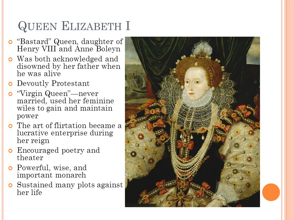 Q UEEN E LIZABETH I Bastard Queen, daughter of Henry VIII and Anne Boleyn Was both acknowledged and disowned by her father when he was alive Devoutly Protestant Virgin Queen —never married, used her feminine wiles to gain and maintain power The art of flirtation became a lucrative enterprise during her reign Encouraged poetry and theater Powerful, wise, and important monarch Sustained many plots against her life