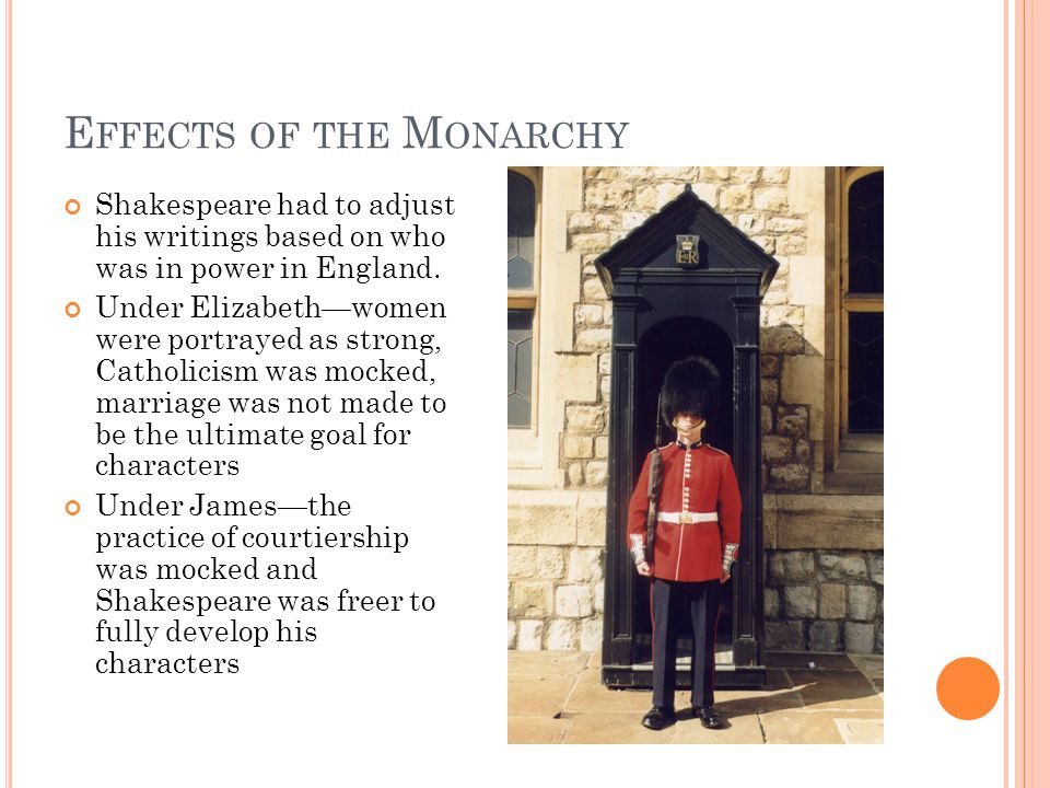 E FFECTS OF THE M ONARCHY Shakespeare had to adjust his writings based on who was in power in England.