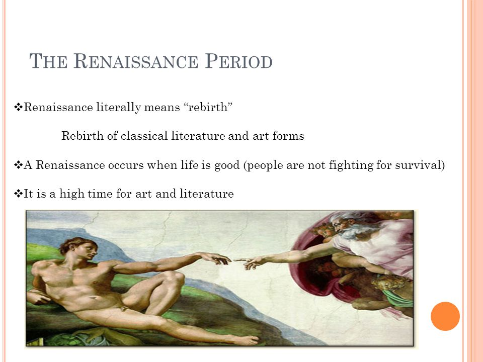  Renaissance literally means rebirth Rebirth of classical literature and art forms  A Renaissance occurs when life is good (people are not fighting for survival)  It is a high time for art and literature