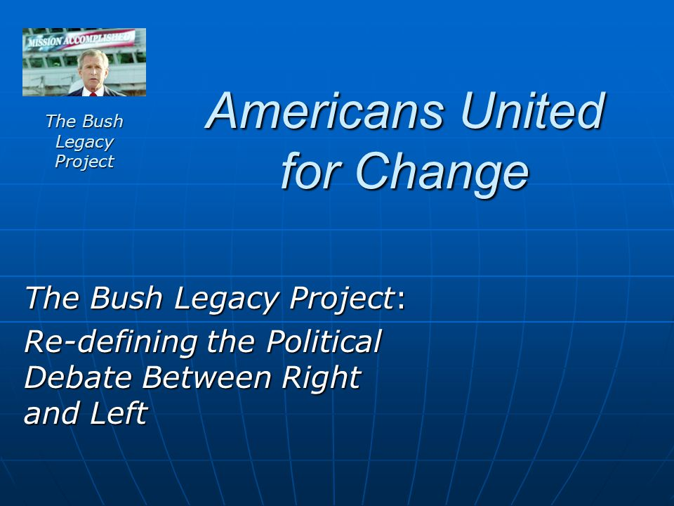 Americans United for Change The Bush Legacy Project: Re-defining the Political Debate Between Right and Left The Bush Legacy Project