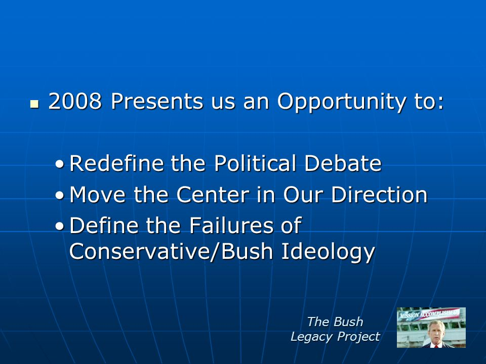 2008 Presents us an Opportunity to: 2008 Presents us an Opportunity to: Redefine the Political DebateRedefine the Political Debate Move the Center in Our DirectionMove the Center in Our Direction Define the Failures of Conservative/Bush IdeologyDefine the Failures of Conservative/Bush Ideology The Bush Legacy Project