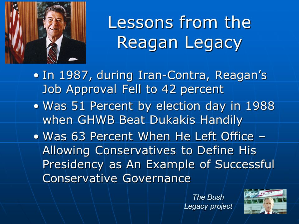 The Bush Legacy project In 1987, during Iran-Contra, Reagan's Job Approval Fell to 42 percentIn 1987, during Iran-Contra, Reagan's Job Approval Fell to 42 percent Was 51 Percent by election day in 1988 when GHWB Beat Dukakis HandilyWas 51 Percent by election day in 1988 when GHWB Beat Dukakis Handily Was 63 Percent When He Left Office – Allowing Conservatives to Define His Presidency as An Example of Successful Conservative GovernanceWas 63 Percent When He Left Office – Allowing Conservatives to Define His Presidency as An Example of Successful Conservative Governance Lessons from the Reagan Legacy