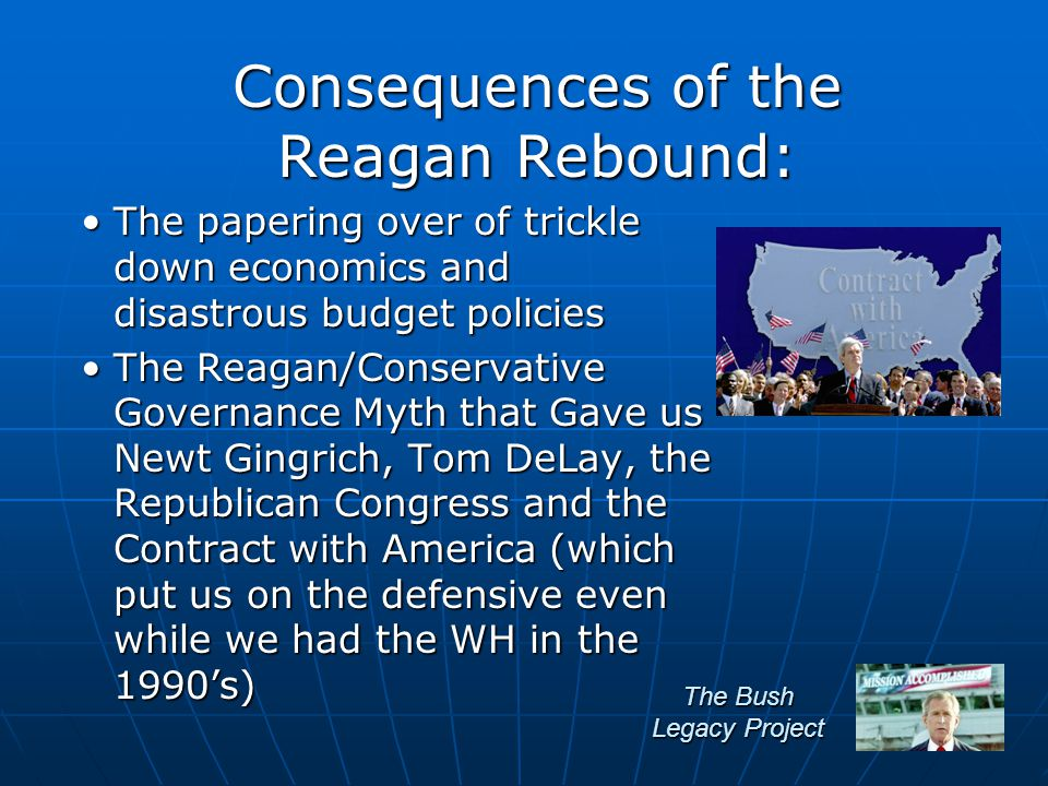 The Bush Legacy Project The papering over of trickle down economics and disastrous budget policiesThe papering over of trickle down economics and disastrous budget policies The Reagan/Conservative Governance Myth that Gave us Newt Gingrich, Tom DeLay, the Republican Congress and the Contract with America (which put us on the defensive even while we had the WH in the 1990's)The Reagan/Conservative Governance Myth that Gave us Newt Gingrich, Tom DeLay, the Republican Congress and the Contract with America (which put us on the defensive even while we had the WH in the 1990's) Consequences of the Reagan Rebound: