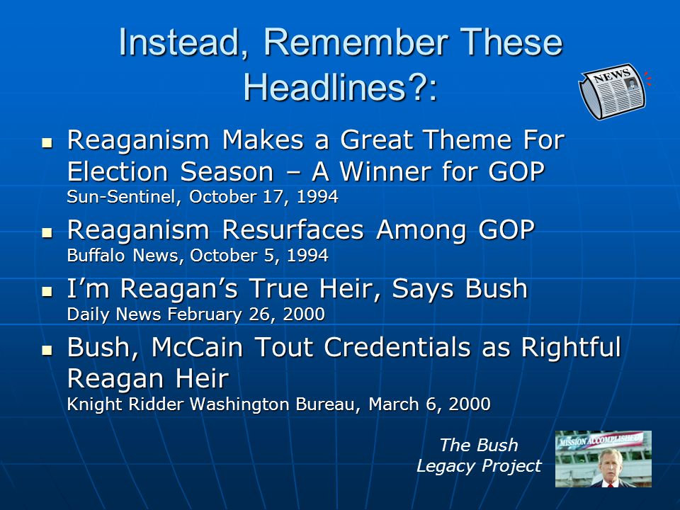 Instead, Remember These Headlines : Reaganism Makes a Great Theme For Election Season – A Winner for GOP Sun-Sentinel, October 17, 1994 Reaganism Makes a Great Theme For Election Season – A Winner for GOP Sun-Sentinel, October 17, 1994 Reaganism Resurfaces Among GOP Buffalo News, October 5, 1994 Reaganism Resurfaces Among GOP Buffalo News, October 5, 1994 I'm Reagan's True Heir, Says Bush Daily News February 26, 2000 I'm Reagan's True Heir, Says Bush Daily News February 26, 2000 Bush, McCain Tout Credentials as Rightful Reagan Heir Knight Ridder Washington Bureau, March 6, 2000 Bush, McCain Tout Credentials as Rightful Reagan Heir Knight Ridder Washington Bureau, March 6, 2000 The Bush Legacy Project
