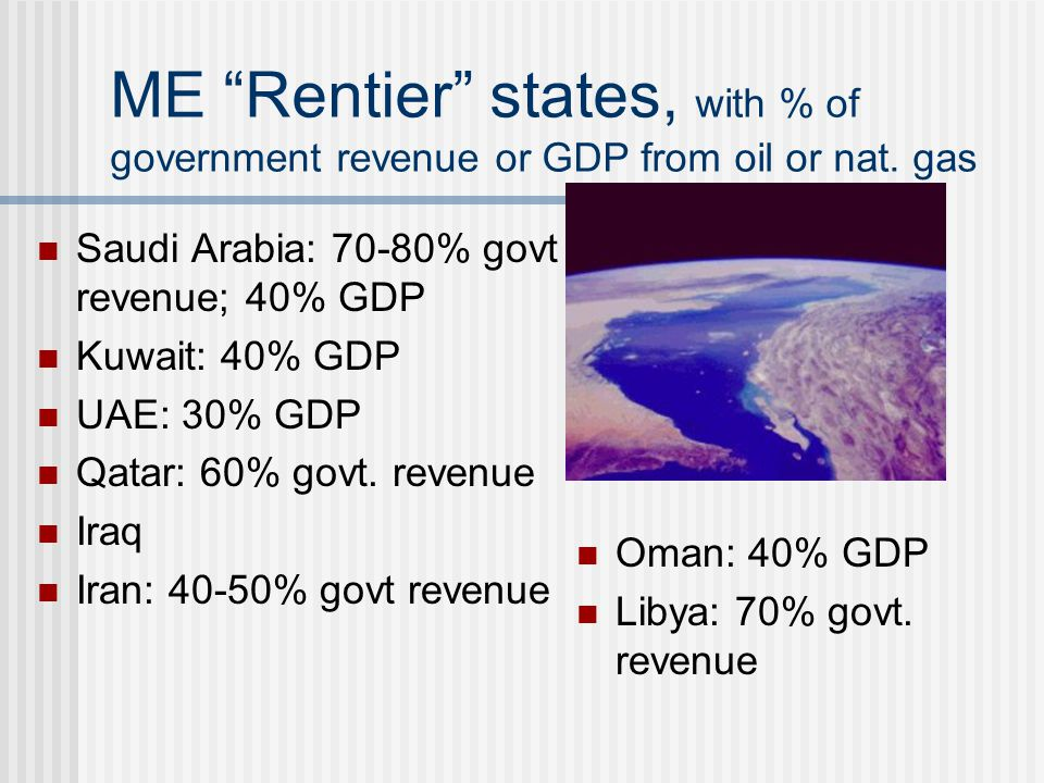 "ME ""Rentier"" states, with % of government revenue or GDP from oil or nat. gas Saudi Arabia: 70-80% govt revenue; 40% GDP Kuwait: 40% GDP UAE: 30% GDP"