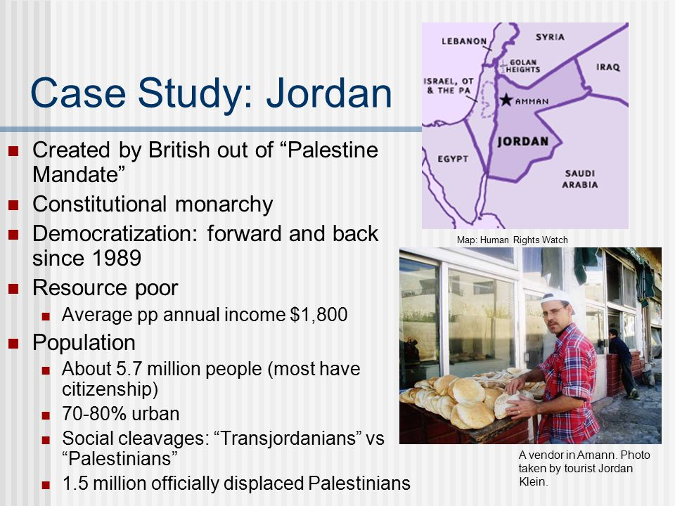 Case Study: Jordan Created by British out of Palestine Mandate Constitutional monarchy Democratization: forward and back since 1989 Resource poor Average pp annual income $1,800 Population About 5.7 million people (most have citizenship) 70-80% urban Social cleavages: Transjordanians vs Palestinians 1.5 million officially displaced Palestinians Map: Human Rights Watch A vendor in Amann.