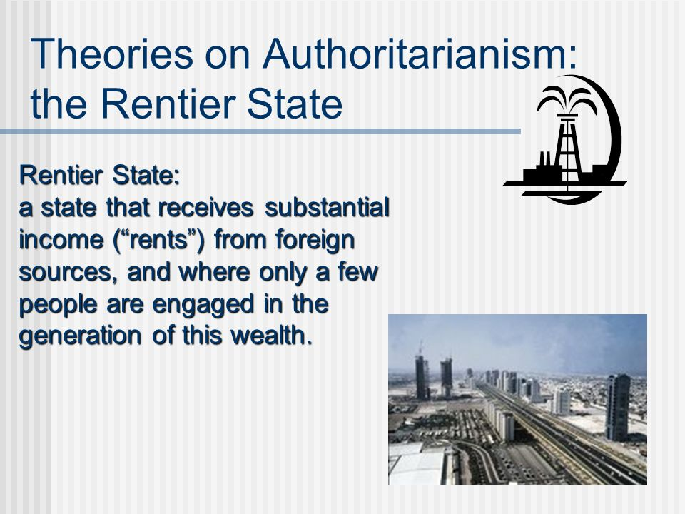 "Theories on Authoritarianism: the Rentier State Rentier State: a state that receives substantial income (""rents"") from foreign sources, and where only"