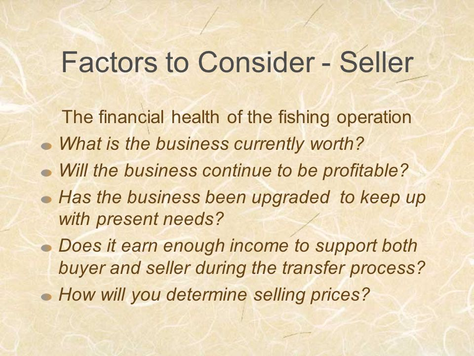 Factors to Consider - Seller The financial health of the fishing operation What is the business currently worth.
