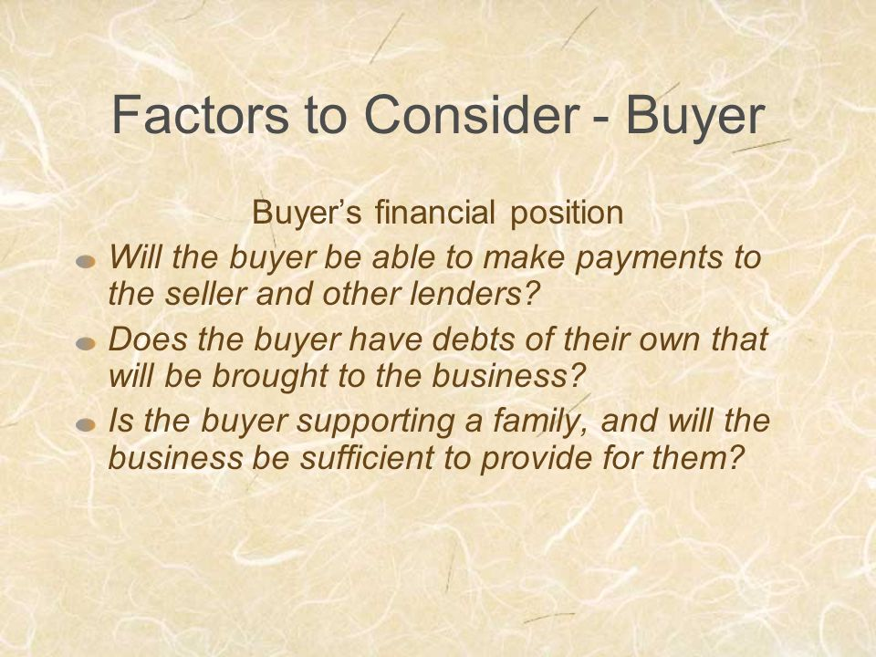 Factors to Consider - Buyer Buyer's financial position Will the buyer be able to make payments to the seller and other lenders.