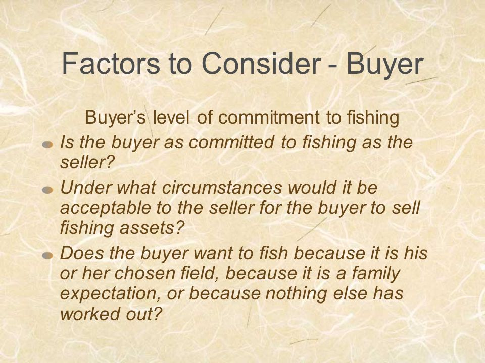 Factors to Consider - Buyer Buyer's level of commitment to fishing Is the buyer as committed to fishing as the seller.