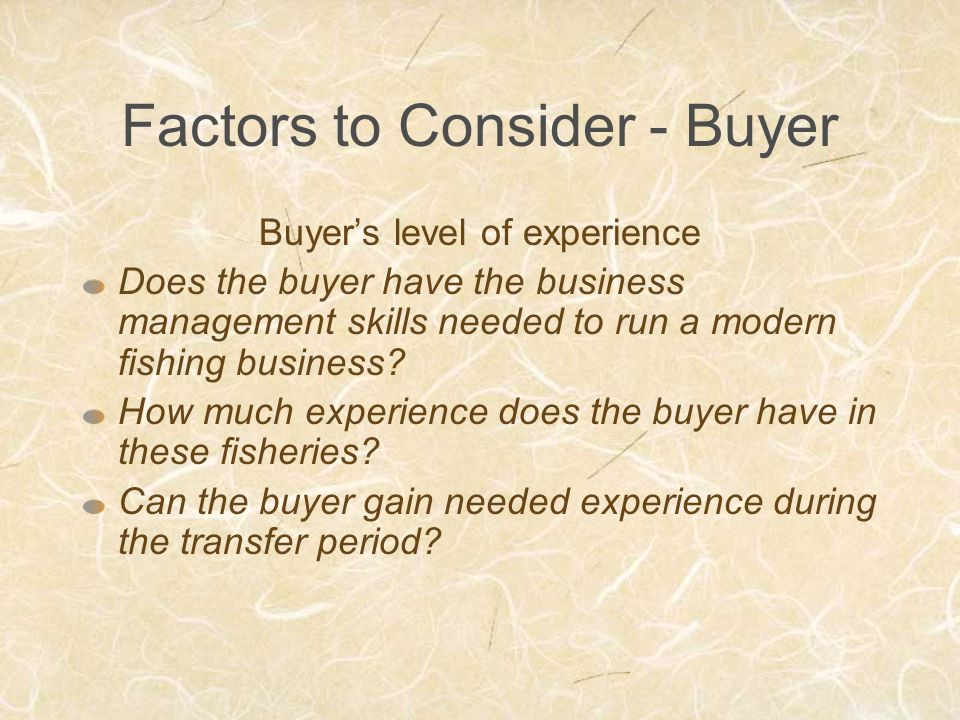 Factors to Consider - Buyer Buyer's level of experience Does the buyer have the business management skills needed to run a modern fishing business.