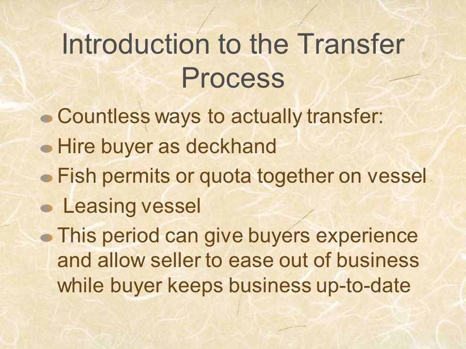 Introduction to the Transfer Process Countless ways to actually transfer: Hire buyer as deckhand Fish permits or quota together on vessel Leasing vessel This period can give buyers experience and allow seller to ease out of business while buyer keeps business up-to-date