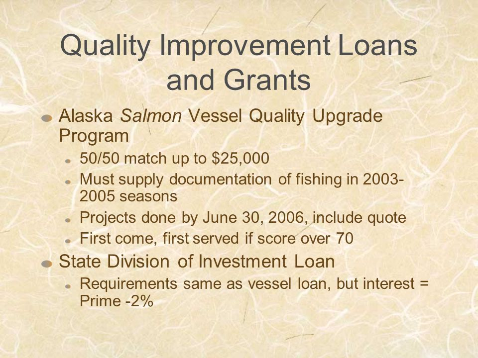 Quality Improvement Loans and Grants Alaska Salmon Vessel Quality Upgrade Program 50/50 match up to $25,000 Must supply documentation of fishing in 2003- 2005 seasons Projects done by June 30, 2006, include quote First come, first served if score over 70 State Division of Investment Loan Requirements same as vessel loan, but interest = Prime -2%